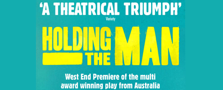 See Tommy Murphy's stage version of Tim Conigraves beloved book, Holding the Man at Trafalgar Studios in London. Tickets are available here!